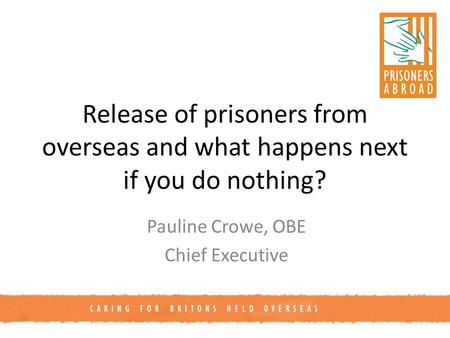 CARING FOR BRITONS HELD OVERSEAS Release of prisoners from overseas and what happens next if you do nothing? Pauline Crowe, OBE Chief Executive.