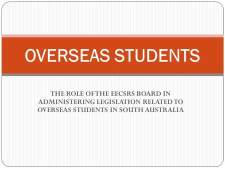THE ROLE OF THE EECSRS BOARD IN ADMINISTERING LEGISLATION RELATED TO OVERSEAS STUDENTS IN SOUTH AUSTRALIA OVERSEAS STUDENTS.