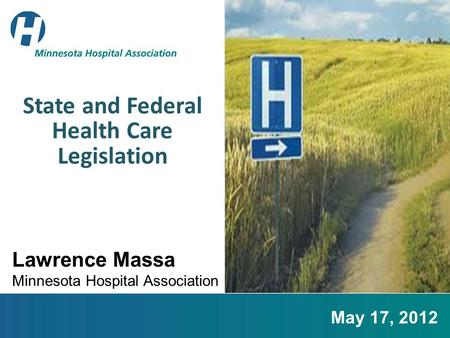 State and Federal Health Care Legislation Lawrence Massa Minnesota Hospital Association May 17, 2012.