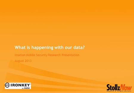 Imation Mobile Security Research Presentation August 2013 What is happening with our data?