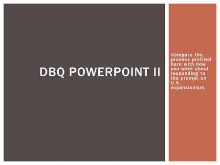 DBQ Powerpoint II Compare the process profiled here with how you went about responding to the prompt on U.S. expansionism.