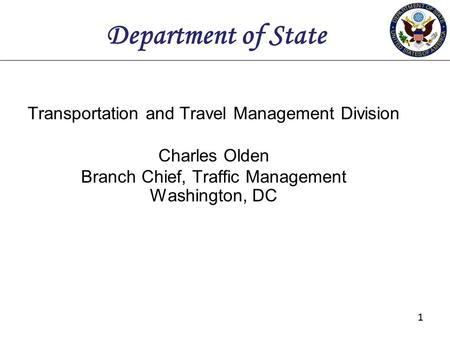 11 Department of State Transportation and Travel Management Division Charles Olden Branch Chief, Traffic Management Washington, DC.
