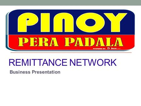 REMITTANCE NETWORK Business Presentation. What is PINOY PERA PADALA? PINOY PERA PADALA is a remittance service aggregator that accredits suitable business.
