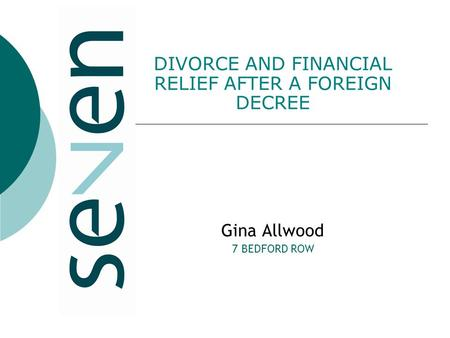 DIVORCE AND FINANCIAL RELIEF AFTER A FOREIGN DECREE Gina Allwood 7 BEDFORD ROW.