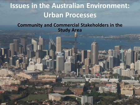 Community and Commercial Stakeholders in the Study Area Issues in the Australian Environment: Urban Processes.