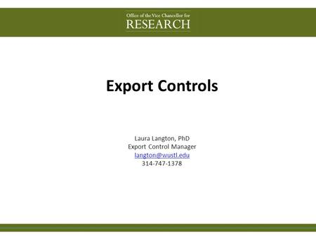 Export Controls Laura Langton, PhD Export Control Manager 314-747-1378