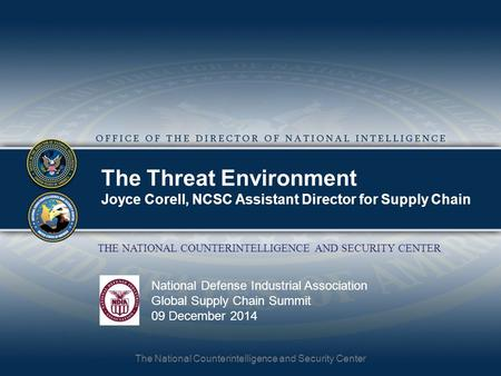 The National Counterintelligence and Security Center THE NATIONAL COUNTERINTELLIGENCE AND SECURITY CENTER The Threat Environment Joyce Corell, NCSC Assistant.