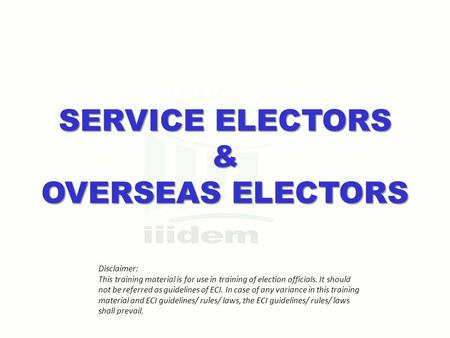 SERVICE ELECTORS & OVERSEAS ELECTORS Disclaimer: This training material is for use in training of election officials. It should not be referred as guidelines.
