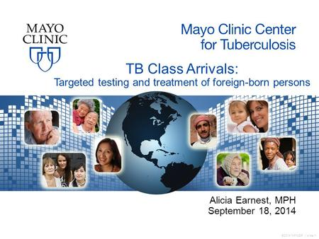 ©2014 MFMER | slide-1 TB Class Arrivals: Targeted testing and treatment of foreign-born persons Alicia Earnest, MPH September 18, 2014.