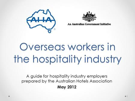 Overseas workers in the hospitality industry A guide for hospitality industry employers prepared by the Australian Hotels Association May 2012 1.
