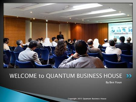 By Ben Youn Copyright 2015 Quantum Business House WELCOME to QUANTUM BUSINESS HOUSE.
