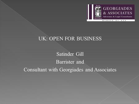 UK: OPEN FOR BUSINESS Satinder Gill Barrister and Consultant with Georgiades and Associates.