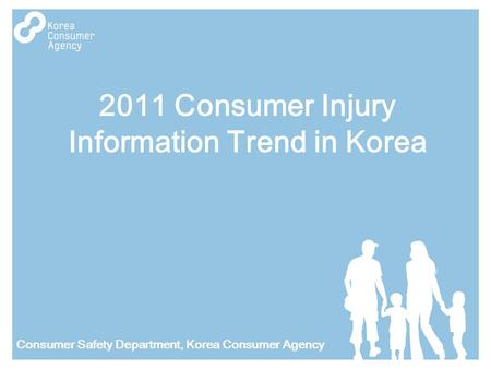 2011 Consumer Injury Information Trend in Korea Consumer Safety Department, Korea Consumer Agency.