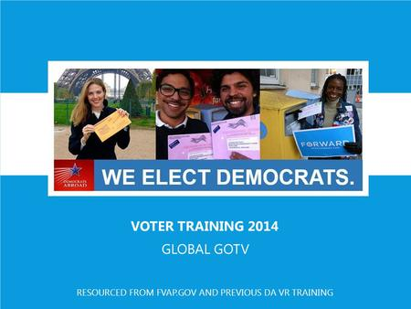 VOTER TRAINING 2014 GLOBAL GOTV RESOURCED FROM FVAP.GOV AND PREVIOUS DA VR TRAINING.