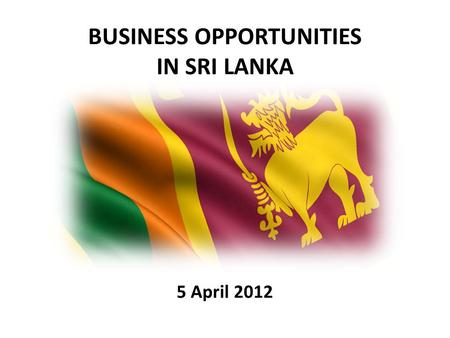 BUSINESS OPPORTUNITIES IN SRI LANKA 5 April 2012.