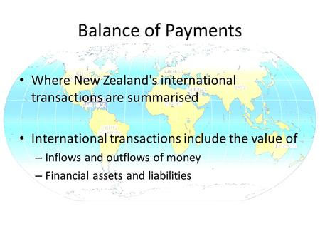 Balance of Payments Where New Zealand's international transactions are summarised International transactions include the value of – Inflows and outflows.
