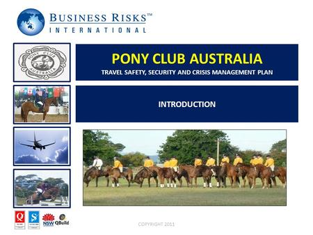 INTRODUCTION COPYRIGHT 2011 PONY CLUB AUSTRALIA TRAVEL SAFETY, SECURITY AND CRISIS MANAGEMENT PLAN.