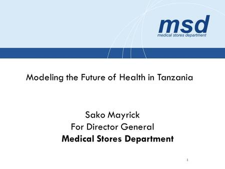 1 Modeling the Future of Health in Tanzania Sako Mayrick For Director General Medical Stores Department.