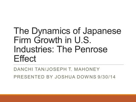 The Dynamics of Japanese Firm Growth in U.S. Industries: The Penrose Effect DANCHI TAN/JOSEPH T. MAHONEY PRESENTED BY JOSHUA DOWNS 9/30/14.