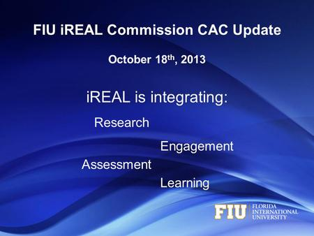 IREAL is integrating: Research Engagement Assessment Learning FIU iREAL Commission CAC Update October 18 th, 2013.