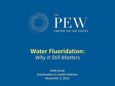 Www.pewcenteronthestates.com Water Fluoridation: Why It Still Matters Matt Jacob Grantmakers in Health Webinar November 2, 2012.