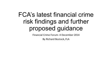 FCA's latest financial crime risk findings and further proposed guidance Financial Crime Forum- 4 December 2014 By Richard Bostock, FLA.