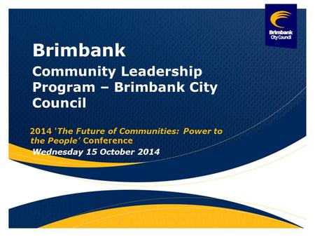 Brimbank Community Leadership Program – Brimbank City Council 2014 'The Future of Communities: Power to the People' Conference Wednesday 15 October 2014.