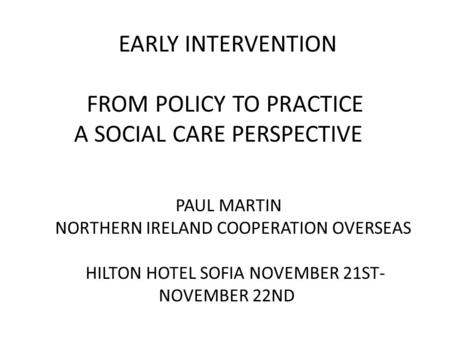 EARLY INTERVENTION FROM POLICY TO PRACTICE A SOCIAL CARE PERSPECTIVE PAUL MARTIN NORTHERN IRELAND COOPERATION OVERSEAS HILTON HOTEL SOFIA NOVEMBER 21ST-