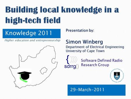 Knowledge 2011 29-March-2011 Software Defined Radio Research Group Presentation by: Simon Winberg Department of Electrical Engineering University of Cape.