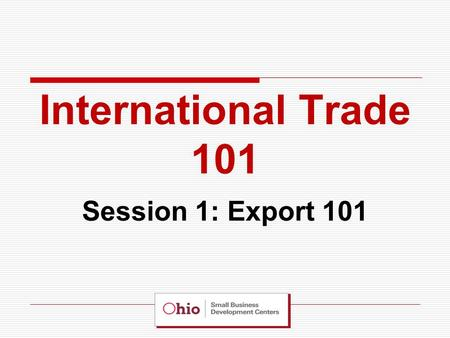 International Trade 101 Session 1: Export 101. 1.Assessing your Organizational and Product Readiness for Export 2.Market Research and Assessing the Competition.