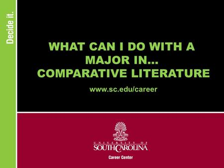 WHAT CAN I DO WITH A MAJOR IN... COMPARATIVE LITERATURE www.sc.edu/career.