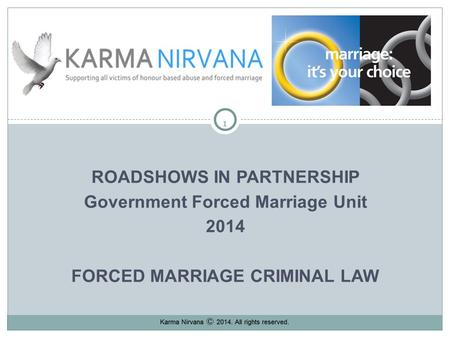 11 ROADSHOWS IN PARTNERSHIP Government Forced <strong>Marriage</strong> Unit 2014 FORCED <strong>MARRIAGE</strong> CRIMINAL <strong>LAW</strong> Karma Nirvana 2013. All rights reserved.