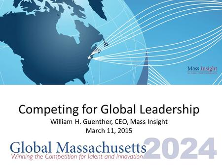 Competing for Global Leadership William H. Guenther, CEO, Mass Insight March 11, 2015.