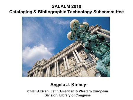 SALALM 2010 Cataloging & Bibliographic Technology Subcommittee Angela J. Kinney Chief, African, Latin American & Western European Division, Library of.