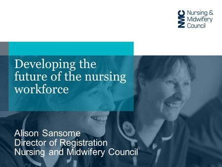 Developing the future of the nursing workforce Alison Sansome Director of Registration Nursing and Midwifery Council.