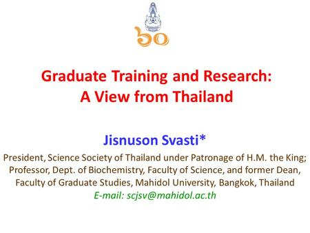 Graduate Training and Research: A View from Thailand Jisnuson Svasti* President, Science Society of Thailand under Patronage of H.M. the King; Professor,