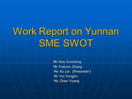 Work Report on Yunnan SME SWOT Mr Hou Kunming Mr Hou Kunming Mr Francis Zhang Mr Francis Zhang Ms Xu Lei (Presenter) Ms Xu Lei (Presenter) Mr Yin Yonglin.