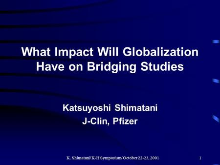 K. Shimatani/ K-H Symposium/ October 22-23, 20011 What Impact Will Globalization Have on Bridging Studies Katsuyoshi Shimatani J-Clin, Pfizer.