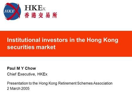 Institutional investors in the Hong Kong securities market Paul M Y Chow Chief Executive, HKEx Presentation to the Hong Kong Retirement Schemes Association.