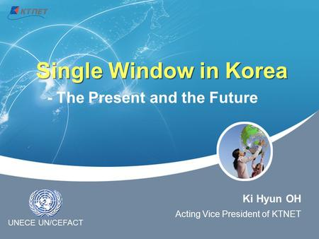 Single Window in Korea Ki Hyun OH Acting Vice President of KTNET - The Present and the Future UNECE UN/CEFACT.