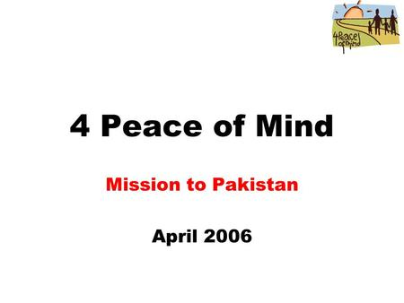 4 Peace of Mind Mission to Pakistan April 2006. Background This was the third mission planned by 4 Peace of Mind The 4 Peace of Mind team included Dr.