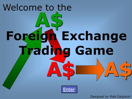 A$ A$ A$ Foreign Exchange Trading Game Welcome to the Enter Designed by Matt Dalgleish.