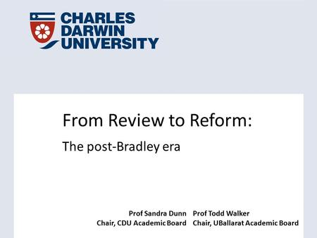 Prof Sandra Dunn Chair, CDU Academic Board Prof Todd Walker Chair, UBallarat Academic Board From Review to Reform: The post-Bradley era.