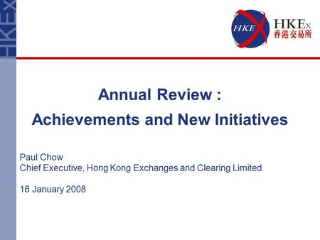 Annual Review : Achievements and New Initiatives Paul Chow Chief Executive, Hong Kong Exchanges and Clearing Limited 16 January 2008.