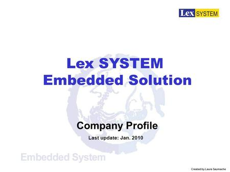 Company Profile Last update: Jan. 2010 Lex SYSTEM Embedded Solution Created by Laura Saumache.