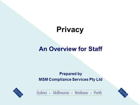 Privacy An Overview for Staff Prepared by MSM Compliance Services Pty Ltd.
