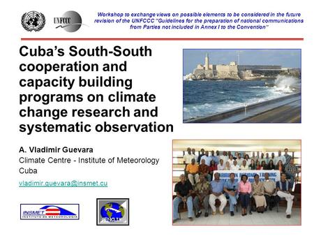 Cuba's South-South cooperation and capacity building programs on climate change research and systematic observation A. Vladimir Guevara Climate Centre.
