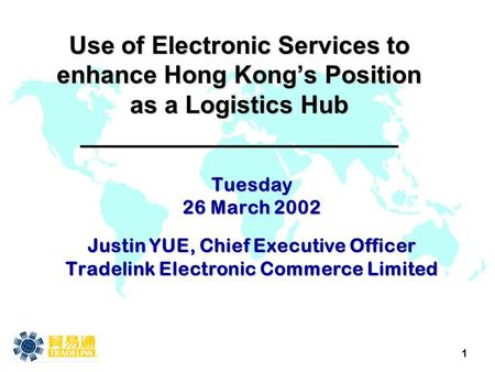 1 Use of Electronic Services to enhance Hong Kong's Position as a Logistics Hub _______________________ Tuesday 26 March 2002 Justin YUE, Chief Executive.