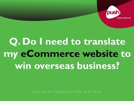 Q. Do I need to translate my eCommerce website to win overseas business? B U S I N E S S T R A N S L A T I O N S E R V I C E S.