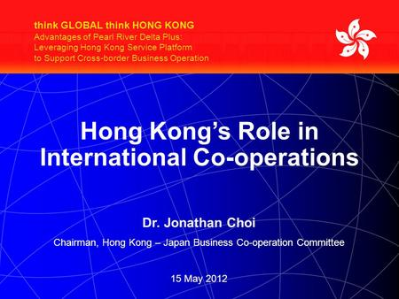 Think GLOBAL think HONG KONG Advantages of Pearl River Delta Plus: Leveraging Hong Kong Service Platform to Support Cross-border Business Operation Hong.
